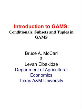 Introduction to GAMS: Conditionals, Subsets and Tuples in GAMS Bruce A. McCarl &