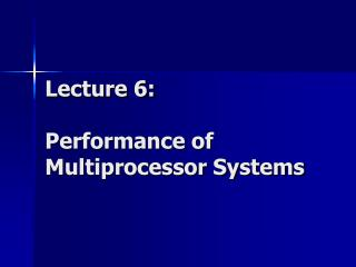 Lecture 6: Performance of Multiprocessor Systems