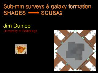 Sub-mm surveys & galaxy formation SHADES          SCUBA2 Jim Dunlop University of Edinburgh