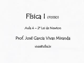Física I  (FIS130) Aula 4 – 2ª Lei de Newton Prof.  José Garcia Vivas Miranda vivas@ufba.br