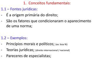 Conceitos fundamentais: 1.1 – Fontes jurídicas: É a origem primária do direito;