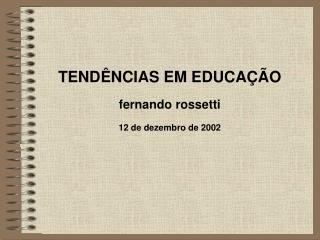 TENDÊNCIAS EM EDUCAÇÃO fernando rossetti 12 de dezembro de 2002
