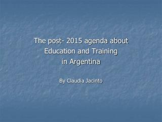 The post- 2015 agenda about  Education and Training  in Argentina  By Claudia Jacinto