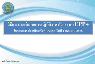 วิธีการประเมินผลการปฏิบัติงาน ด้วยระบบ  EPP+ ในรอบการประเมินครั้งที่ 1/2555 วันที่ 1 เมษายน 2555