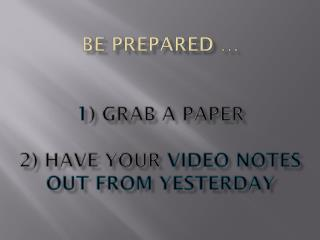Be Prepared … 1 ) Grab a paper 2) Have your  video notes out from yesterday