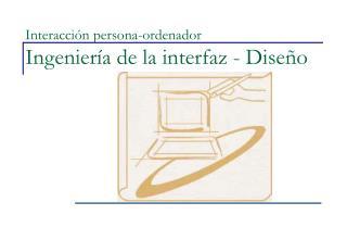Interacción persona-ordenador Ingeniería de la interfaz - Diseño