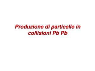 Produzione di particelle in collisioni Pb Pb