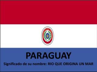 PARAGUAY Significado de su nombre: RIO QUE ORIGINA UN MAR