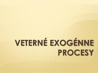 Vetern� exog�nne procesy