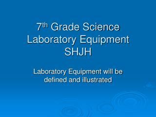 7 th  Grade Science  Laboratory Equipment  SHJH