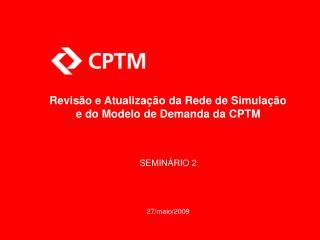 Revisão e Atualização da Rede de Simulação e do Modelo de Demanda da CPTM SEMINÁRIO 2