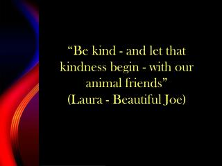 """Be kind - and let that kindness begin - with our animal friends""  (Laura - Beautiful Joe)"