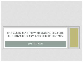 THE COLIN MATTHEW MEMORIAL LECTURE:  THE PRIVATE DIARY AND PUBLIC HISTORY