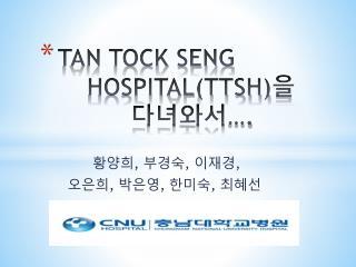 TAN TOCK SENG      HOSPITAL(TTSH) 을  다녀와서 ….
