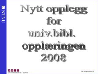 Nytt opplegg for univ.bibl.  opplæringen 2008