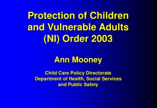 Protection of Children  and Vulnerable Adults  NI Order 2003  Ann Mooney  Child Care Policy Directorate Department of He