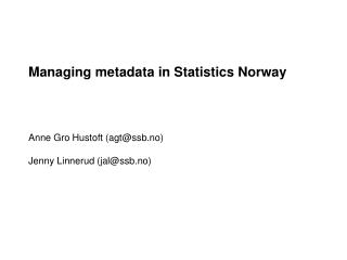 Managing metadata in Statistics Norway Anne Gro Hustoft (agt@ssb.no) Jenny Linnerud (jal@ssb.no)