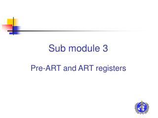 Sub module 3 Pre-ART and ART registers