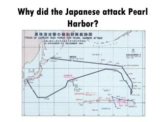 Why did the Japanese attack Pearl Harbor?