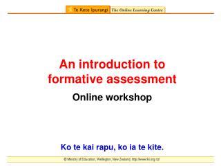 An introduction to  formative assessment Online workshop Ko te kai rapu, ko ia te kite.
