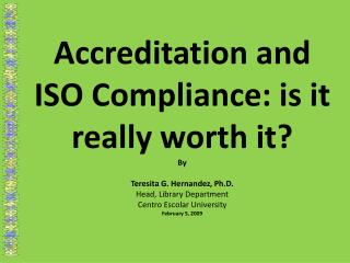 Accreditation and ISO Compliance: is it really worth it? By Teresita G. Hernandez, Ph.D.
