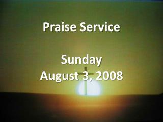Praise Service Sunday August 3, 2008