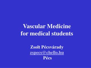Vascular Medicine for medical students Zsolt Pécsvárady zspecs@chello.hu  Pécs