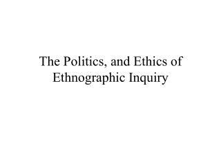 The Politics, and Ethics of Ethnographic Inquiry