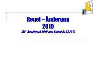 Regel – Änderung 2010 IHF - Regelwerk 2010 zum Stand: 01.07.2010