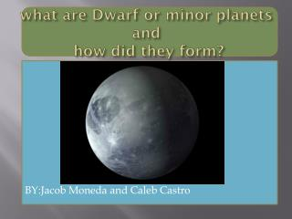 what are Dwarf or minor planets and  how did they form?