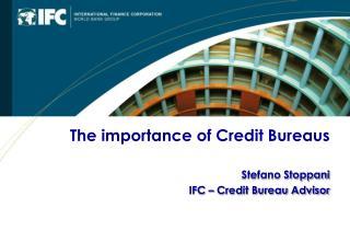 The importance of Credit Bureaus Stefano Stoppani IFC – Credit Bureau Advisor