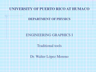 UNIVERSITY OF PUERTO RICO AT HUMACO   DEPARTMENT OF PHYSICS    ENGINEERING GRAPHICS I  Traditional tools   Dr. Walter L
