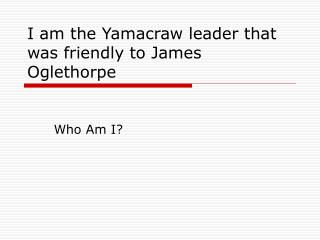 I am the Yamacraw leader that was friendly to James Oglethorpe
