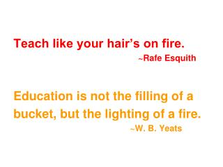 Teach like your hair�s on fire. ~ Rafe Esquith Education is not the filling of a