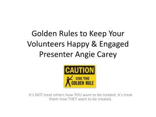 Golden Rules to Keep Your Volunteers Happy & Engaged Presenter Angie Carey