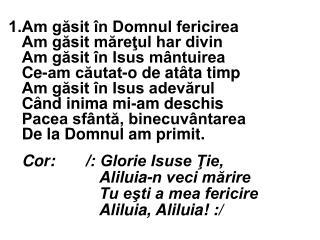 Cor: /: Glorie Isuse Ţie, Aliluia-n veci mărire Tu eşti a mea fericire Aliluia, Aliluia! :/