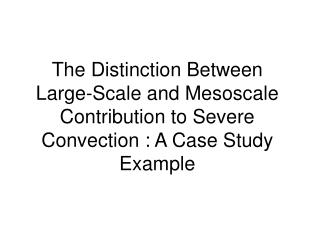 The Distinction Between Large-Scale and Mesoscale Contribution to Severe Convection : A Case Study Example