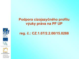 Podpora cizojazy?n�ho profilu v�uky pr�va na PF UP reg. ?.: CZ.1.07/2.2.00/15.0288