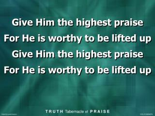 Give Him the highest praise For He is worthy to be lifted up Give Him the highest praise