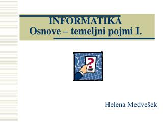 INFORMATIKA Osnove – temeljni pojmi I.