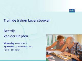 Train de trainer Levensboeken  Beatrijs Van der Heijden Woensdag   17 oktober –