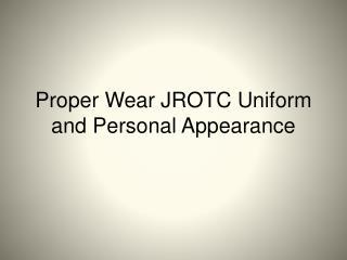 Proper Wear JROTC Uniform and Personal Appearance