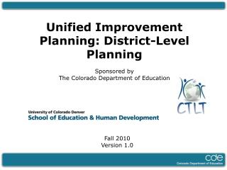 Unified Improvement Planning: District-Level Planning  Sponsored by  The Colorado Department of Education