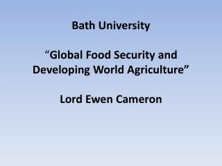 "Bath University  "" Global Food Security and Developing World Agriculture"" Lord Ewen Cameron"