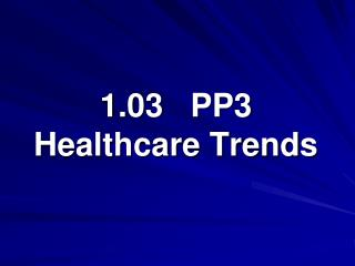 1.03   PP3 Healthcare Trends