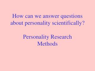 How can we answer questions about personality scientifically? Personality Research Methods
