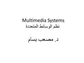 Multimedia Systems   نظم الوسائط المتعددة د. مصعب بسام