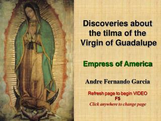 Discoveries about the tilma of the  Virgin of Guadalupe  Empress of America  Andre Fernando Garcia  Refresh page to begi