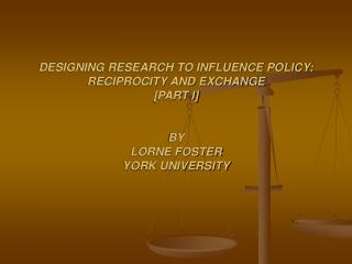 DESIGNING RESEARCH TO INFLUENCE POLICY: RECIPROCITY AND EXCHANGE [PART I] BY LORNE FOSTER