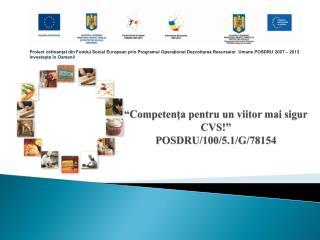""""""" Competența pentru  un  viitor mai sigur CVS!""""                           POSDRU/100/5.1/G/78154"""